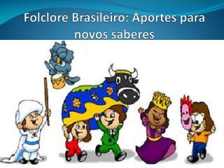 Folclore Brasileiro:  Aportes  para novos saberes