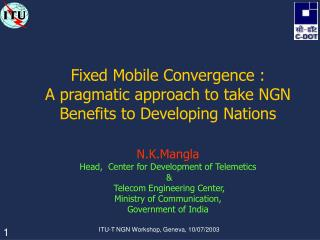 Fixed Mobile Convergence :  A pragmatic approach to take NGN Benefits to Developing Nations  N.K.Mangla Head,  Center fo