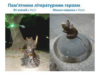 Пам'ятники літературним героям         Кіт учений  у  Росїї Мишка-норушка  в  Литві