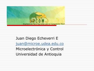 Juan Diego Echeverri E juan@microe.udea.co Microelectrónica y Control Universidad de Antioquia
