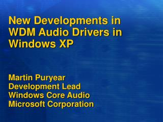 New Developments in WDM Audio Drivers in Windows XP    Martin Puryear Development Lead Windows Core Audio Microsoft Corp