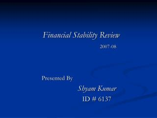 Financial Stability Review 2007-08 	    Presented By Shyam  Kumar 		ID # 6137