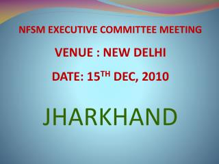 NFSM EXECUTIVE COMMITTEE MEETING  VENUE : NEW DELHI DATE: 15 TH  DEC, 2010 JHARKHAND