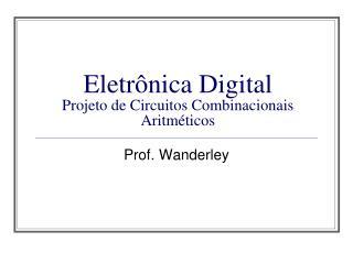 Eletrônica Digital  Projeto de Circuitos Combinacionais Aritméticos