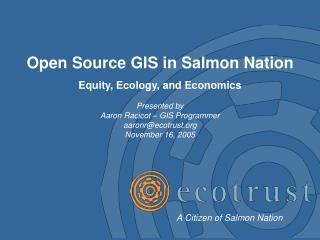 Open Source GIS in Salmon Nation Equity, Ecology, and Economics Presented by