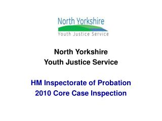 North Yorkshire Youth Justice Service HM Inspectorate of Probation   2010 Core Case Inspection