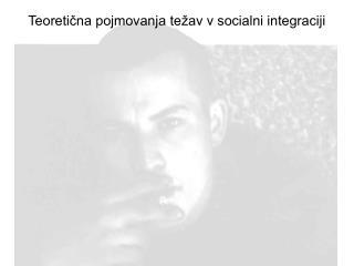 Teoretična pojmovanja težav v socialni integraciji