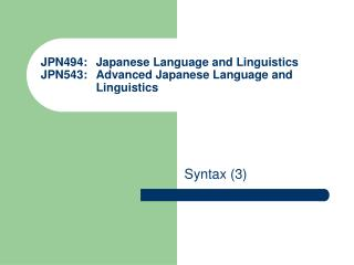 JPN494: 	Japanese Language and Linguistics JPN543: 	Advanced Japanese Language and 	Linguistics