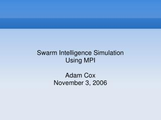Swarm Intelligence Simulation Using MPI Adam Cox November 3, 2006