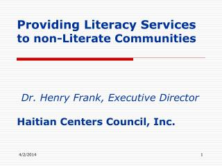 Providing Literacy Services to non-Literate Communities     Dr. Henry Frank, Executive Director   Haitian Centers Counci
