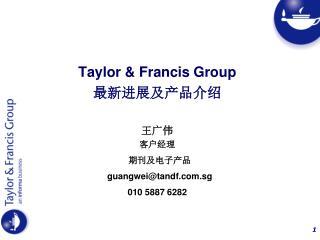 Taylor & Francis Group 最新进展及产品介绍 王广伟 客户经理   期刊及电子产品 guangwei@tandf.sg 010 5887 6282