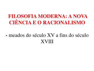 FILOSOFIA MODERNA: A NOVA CIÊNCIA E O RACIONALISMO  -  meados do século XV a fins do século XVIII