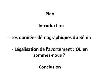 Plan  - Introduction  - Les donn es d mographiques du B nin  - L galisation de l avortement : O  en sommes-nous    Concl