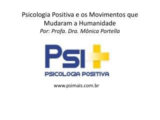Psicologia Positiva e os Movimentos que Mudaram a Humanidade Por:  Profa . Dra. Mônica Portella