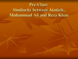 Pre-Class: Similarity between  Atatürk , Muhammad Ali and Reza Khan