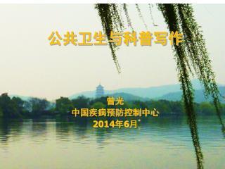 公共卫生与科普写作 曾光  中国疾病预防控制中心 2014 年 6 月