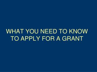 WHAT YOU NEED TO KNOW TO APPLY FOR A GRANT