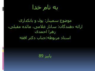 به نام خدا موضوع سمینار: پول و بانکداری ارائه دهندگان: ساناز غلامی، مائده مقبلی، زهرا احمدی
