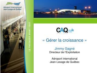 «Gérer la croissance» Jimmy Gagné Directeur de l'Exploitation Aéroport international