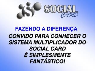CONVIDO PARA CONHECER O SISTEMA MULTIPLICADOR DO SOCIAL CARD � SIMPLESMENTE FANT�STICO!