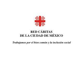 RED CÁRITAS DE LA CIUDAD DE MÉXICO Trabajamos por el bien común y la inclusión social