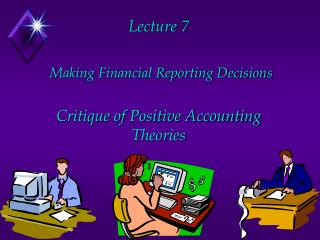 Lecture 7   Making Financial Reporting Decisions   Critique of Positive Accounting Theories
