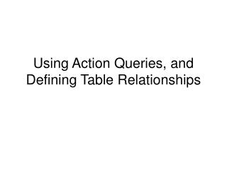 Using Action Queries, and Defining Table Relationships