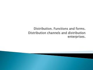 Distribution. Functions and forms.     Distribution channels and distribution enterprises.
