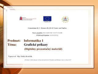 Predmet:    Informatika 1 Téma:          Grafické príkazy (Digitálny prezentačný materiál)