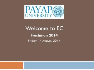 Welcome to  EC  Freshman 2014 Friday, 1 st  August, 2014