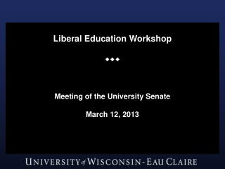 Liberal Education Workshop  Meeting of the University Senate March 12, 2013