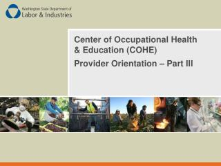 Center of Occupational Health & Education (COHE) Provider Orientation � Part III