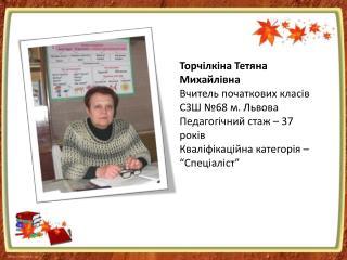 Торчілкіна Тетяна Михайлівна Вчитель початкових класів  СЗШ №68 м. Львова