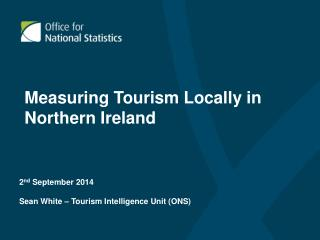 2 nd  September 2014 Sean White – Tourism Intelligence Unit (ONS)