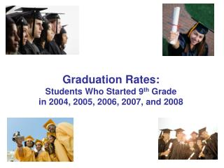 Graduation Rates: Students Who Started 9 th  Grade in 2004, 2005, 2006, 2007, and 2008
