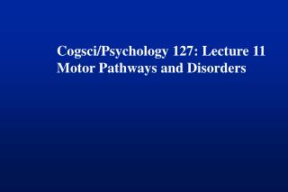 Cogsci/Psychology 127: Lecture 11 Motor Pathways and Disorders