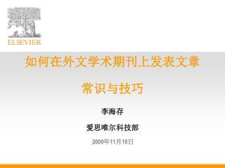 如何在外文学术期刊上发表文章 常识与技巧 李海存 爱思唯尔科技部 2009 年 11 月 18 日