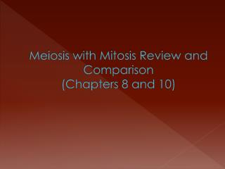 Meiosis with Mitosis Review and Comparison  (Chapters 8 and 10)