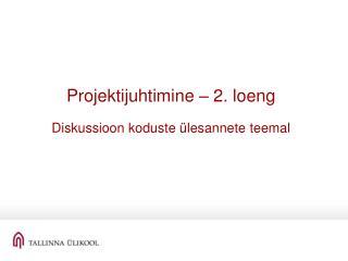 Projektijuhtimine – 2. loeng Diskussioon koduste ülesannete teemal