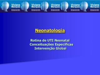 Neonatologia Rotina de UTI Neonatal     Conceituações Específicas  Intervenção Global