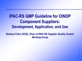 IPAC-RS GMP Guideline for OINDP Component Suppliers:   Development, Application, and Use  Barbara Falco KOS, Chair of IP