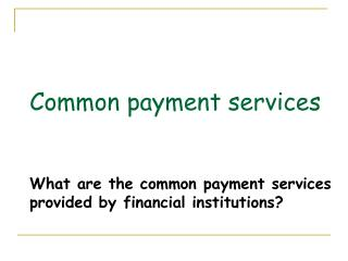 Common payment services What are the common payment services provided by financial institutions?
