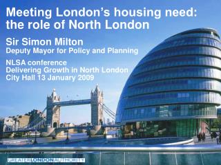 Meeting London s housing need: the role of North London Sir Simon Milton Deputy Mayor for Policy and Planning NLSA confe