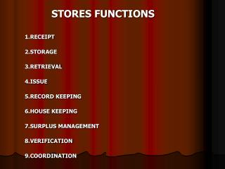 STORES FUNCTIONS 1.RECEIPT 2.STORAGE 3.RETRIEVAL 4.ISSUE 5.RECORD KEEPING 6.HOUSE KEEPING