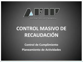 CONTROL MASIVO DE RECAUDACIÓN Control de Cumplimiento Planeamiento de Actividades