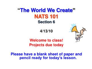 """ The World We Create "" NATS 101 Section 6 4/13/10 Welcome to class! Projects due today"