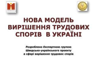 НОВА МОДЕЛЬ  ВИРІШЕННЯ ТРУДОВИХ  СПОРІВ  В УКРАЇНІ Розроблено Експертною групою