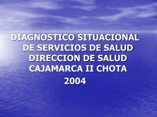 DIAGNOSTICO SITUACIONAL DE SERVICIOS DE SALUD DIRECCION DE SALUD CAJAMARCA II CHOTA 2004