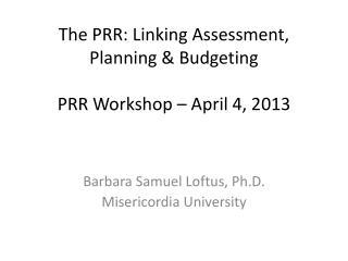 The PRR: Linking Assessment, Planning & Budgeting  PRR Workshop – April 4, 2013