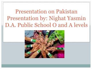 Presentation on Pakistan Presentation by:  Nighat Yasmin D.A. Public School O and A  levels